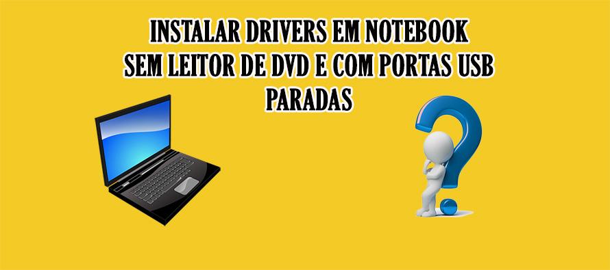 Instalar drivers em notebook sem leitor de dvd e com portas usb paradas