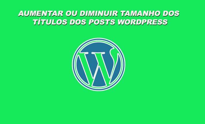 Aumentar ou diminuir tamanho dos títulos dos posts Worpress sem Plugin